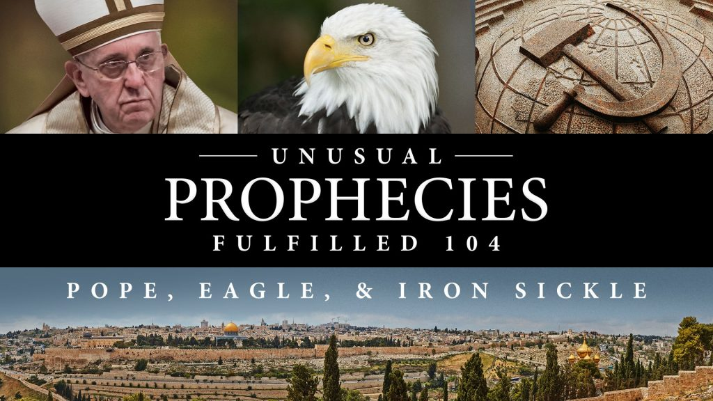 Unusual Prophecies Fulfilled 104: Pope, Eagle, Iron Sickle